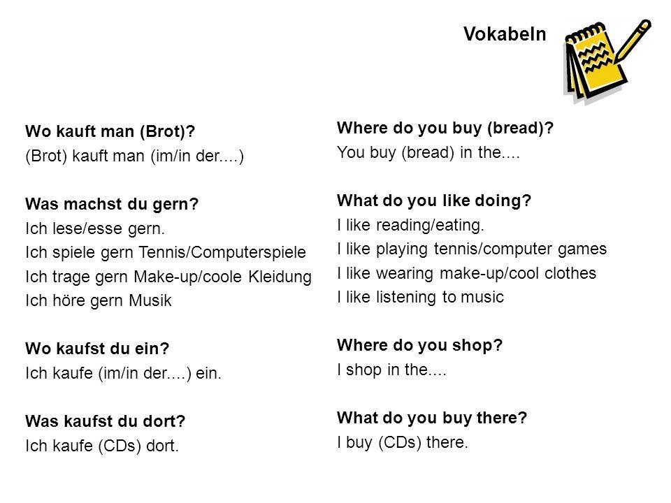 Vokabeln Wo kauft man (Brot)? (Brot) kauft man (im/in der....) Was machst du gern? Ich lese/esse gern. Ich spiele gern Tennis/Computerspiele Ich trage