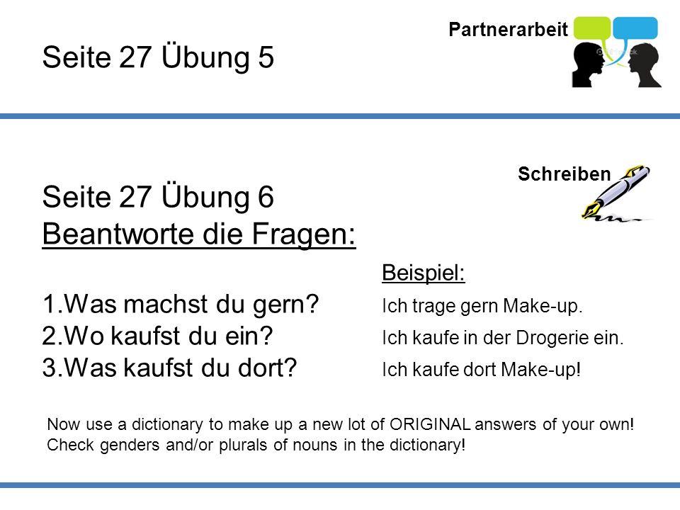 Partnerarbeit Seite 27 Übung 5 Schreiben Seite 27 Übung 6 Beantworte die Fragen: Beispiel: 1.Was machst du gern? Ich trage gern Make-up. 2.Wo kaufst d