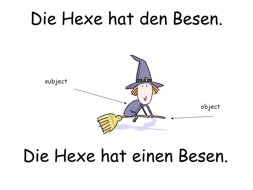 Die Hexe hat den Besen. Die Hexe hat einen Besen. subject object