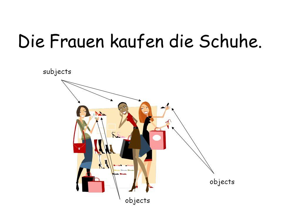 Die Frauen kaufen die Schuhe. subjects objects