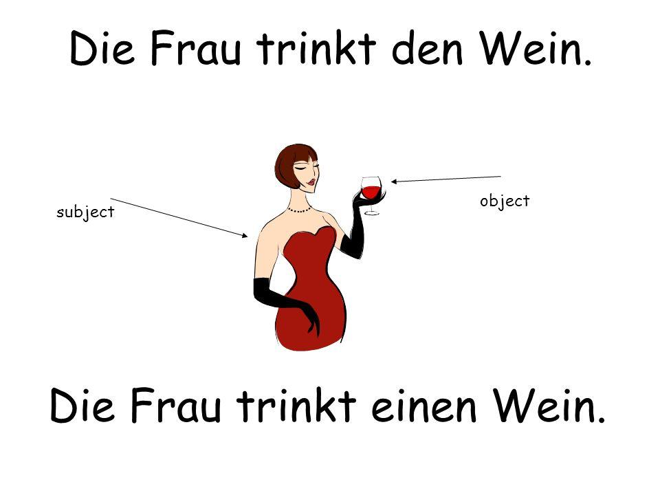Die Frau trinkt den Wein. Die Frau trinkt einen Wein. subject object
