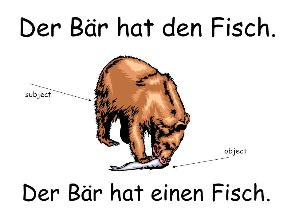 Der Bär hat den Fisch. Der Bär hat einen Fisch. subject object