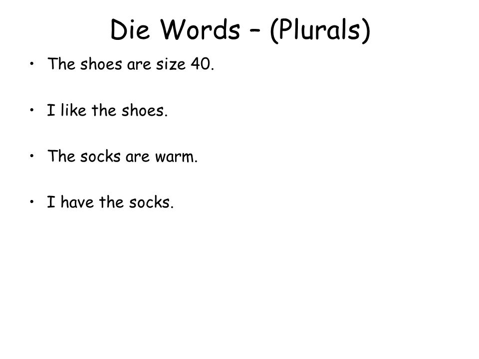 Die Words – (Plurals) The shoes are size 40. I like the shoes. The socks are warm. I have the socks.