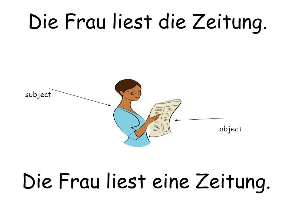 Die Frau liest die Zeitung. Die Frau liest eine Zeitung. subject object
