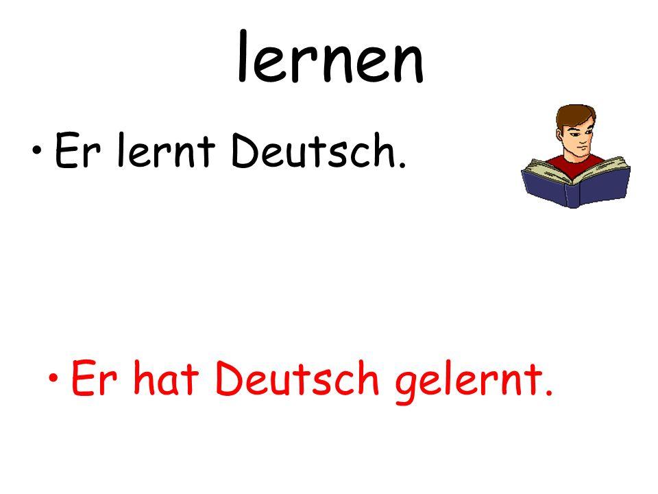 lernen Er lernt Deutsch. Er hat Deutsch gelernt.