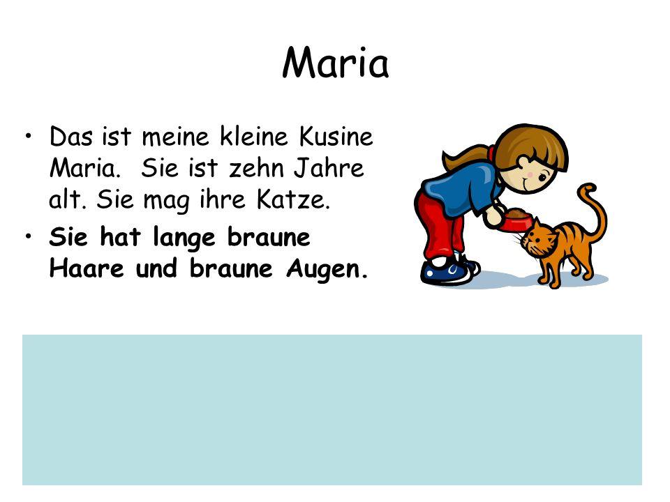 Maria Das ist meine kleine Kusine Maria. Sie ist zehn Jahre alt. Sie mag ihre Katze. Sie hat lange braune Haare und braune Augen.