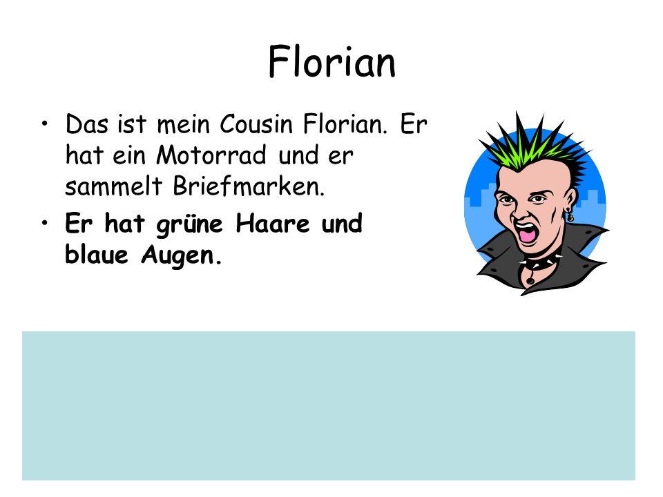 Florian Das ist mein Cousin Florian. Er hat ein Motorrad und er sammelt Briefmarken. Er hat grüne Haare und blaue Augen.