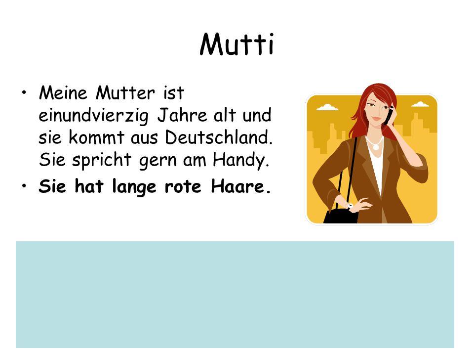 Mutti Meine Mutter ist einundvierzig Jahre alt und sie kommt aus Deutschland. Sie spricht gern am Handy. Sie hat lange rote Haare.