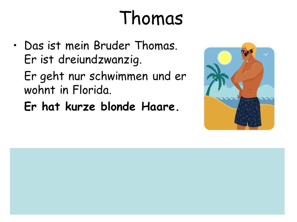 Thomas Das ist mein Bruder Thomas. Er ist dreiundzwanzig. Er geht nur schwimmen und er wohnt in Florida. Er hat kurze blonde Haare.