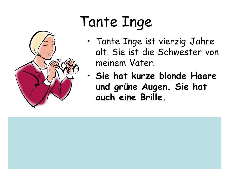 Tante Inge Tante Inge ist vierzig Jahre alt. Sie ist die Schwester von meinem Vater. Sie hat kurze blonde Haare und grüne Augen. Sie hat auch eine Bri