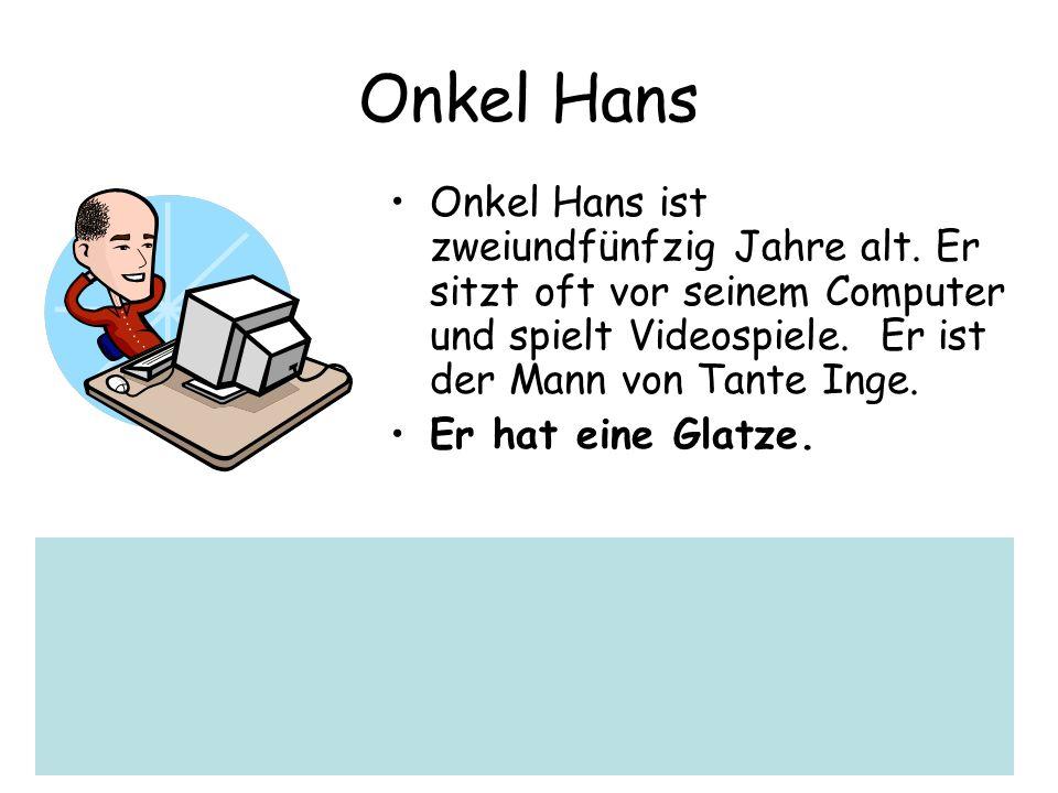 Onkel Hans Onkel Hans ist zweiundfünfzig Jahre alt. Er sitzt oft vor seinem Computer und spielt Videospiele. Er ist der Mann von Tante Inge. Er hat ei