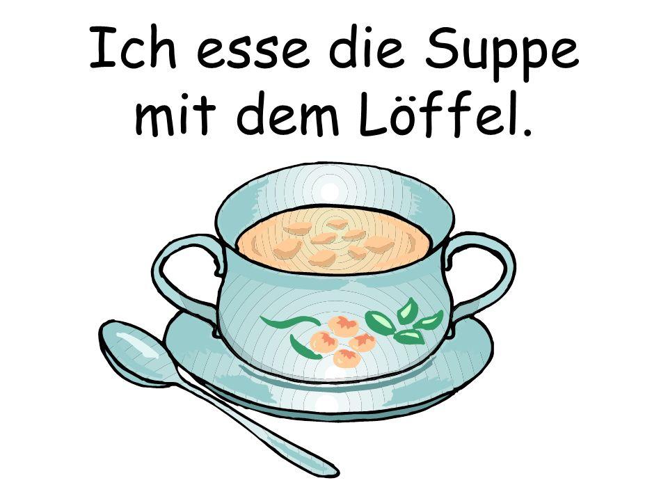 Ich esse die Suppe mit dem Löffel.