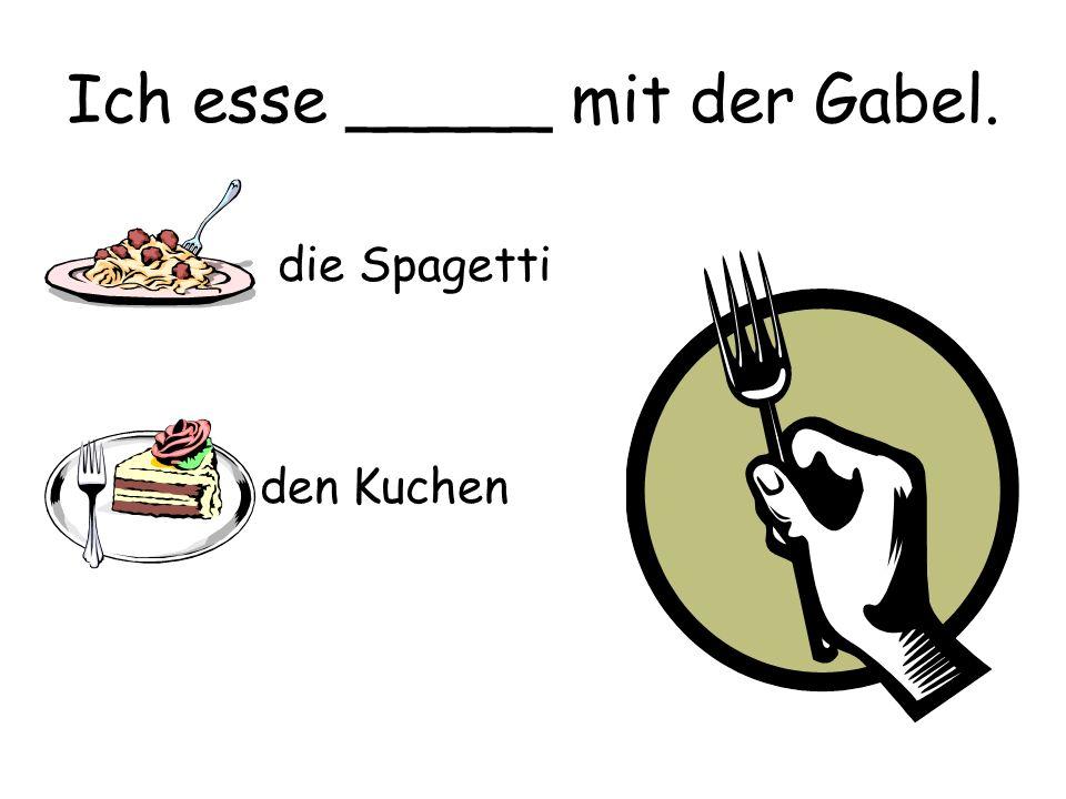 Ich esse _____ mit der Gabel. die Spagetti den Kuchen