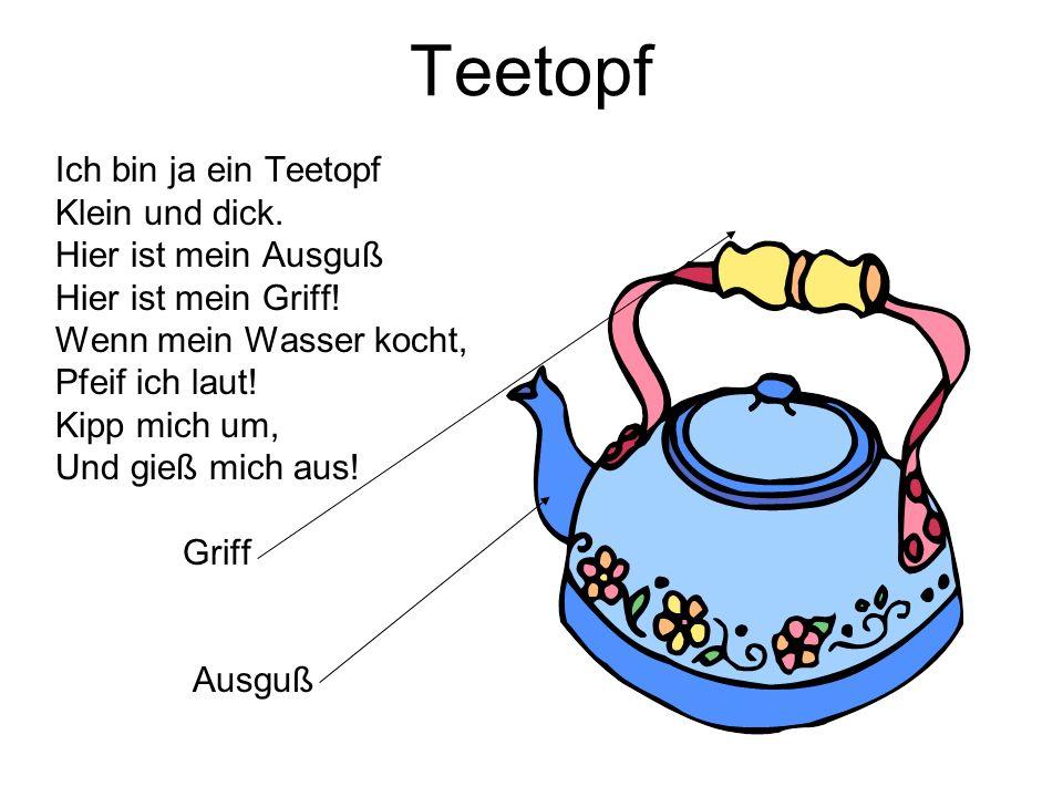 Teetopf Ich bin ja ein Teetopf Klein und dick. Hier ist mein Ausguß Hier ist mein Griff! Wenn mein Wasser kocht, Pfeif ich laut! Kipp mich um, Und gie