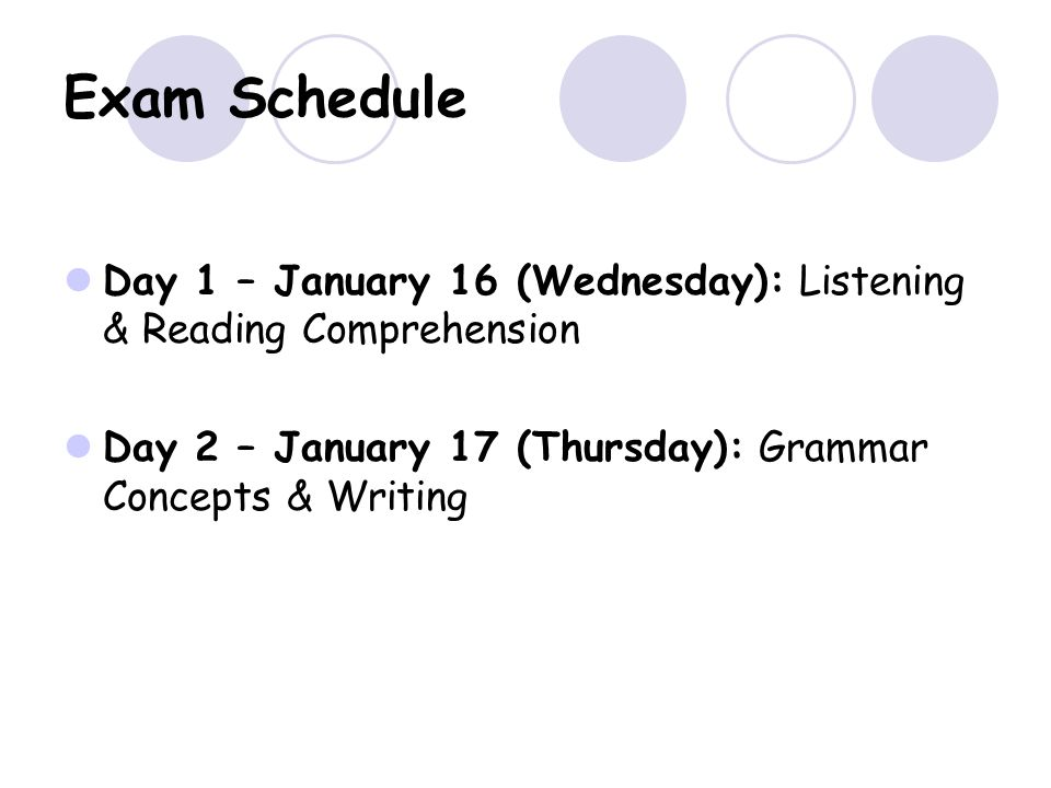 Exam Schedule Day 1 – January 16 (Wednesday): Listening & Reading Comprehension Day 2 – January 17 (Thursday): Grammar Concepts & Writing