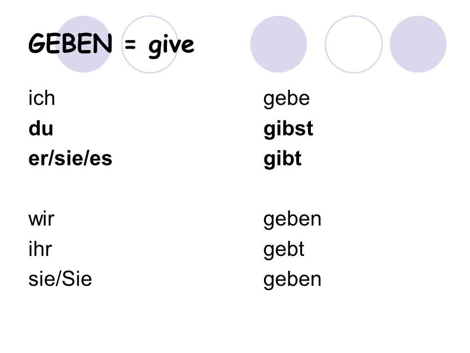 GEBEN = give ich gebe du gibst er/sie/es gibt wir geben ihr gebt sie/Sie geben