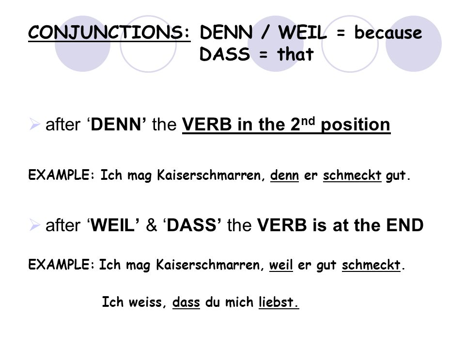 CONJUNCTIONS: DENN / WEIL = because DASS = that after DENN the VERB in the 2 nd position EXAMPLE: Ich mag Kaiserschmarren, denn er schmeckt gut.