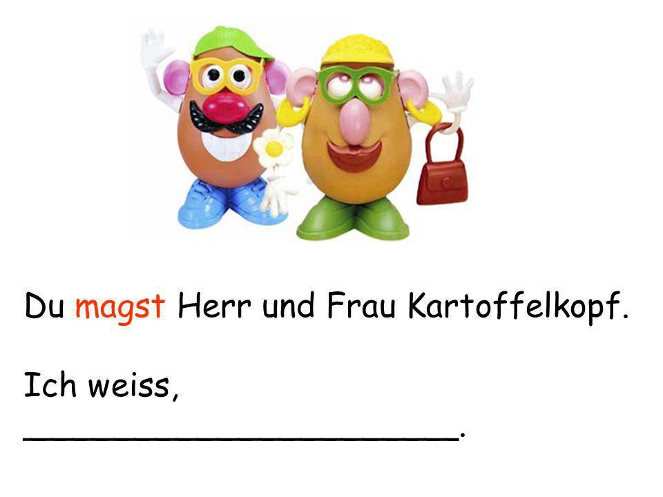 Du magst Herr und Frau Kartoffelkopf. Ich weiss, _____________________.