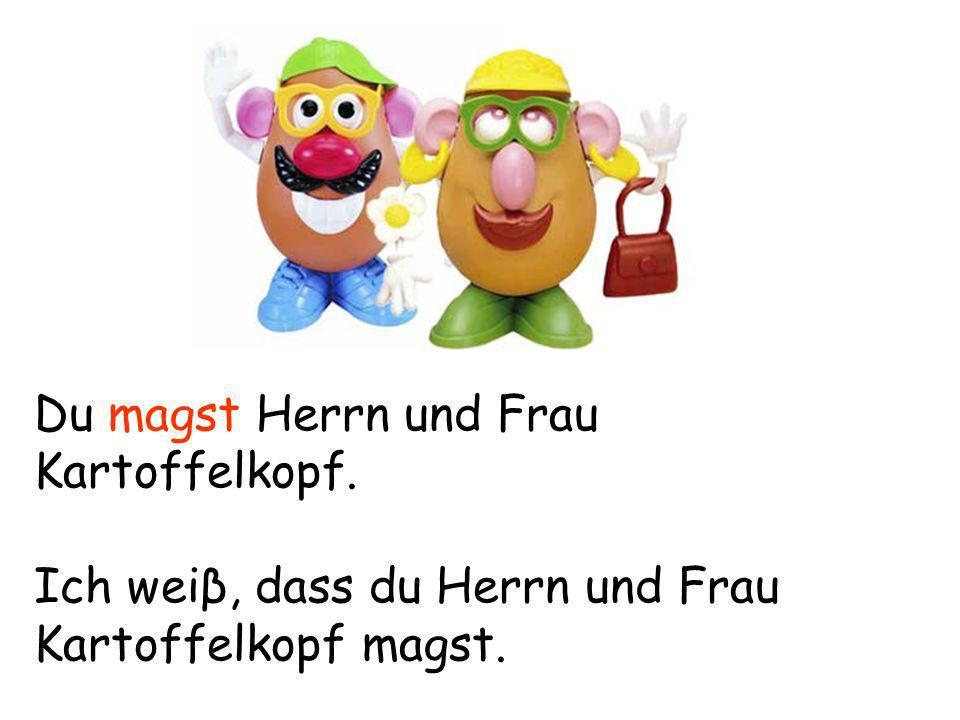 Du magst Herrn und Frau Kartoffelkopf. Ich weiβ, dass du Herrn und Frau Kartoffelkopf magst.
