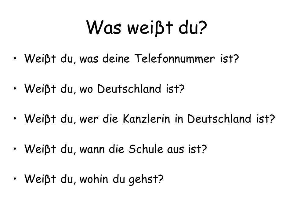 Was weiβt du? Weiβt du, was deine Telefonnummer ist? Weiβt du, wo Deutschland ist? Weiβt du, wer die Kanzlerin in Deutschland ist? Weiβt du, wann die