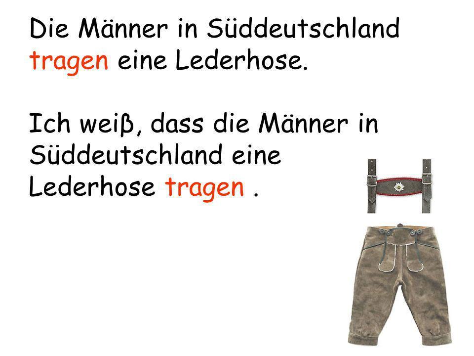 Die Männer in Süddeutschland tragen eine Lederhose. Ich weiβ, dass die Männer in Süddeutschland eine Lederhose tragen.