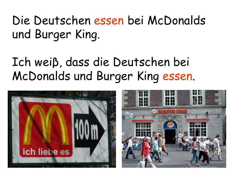 Die Deutschen essen bei McDonalds und Burger King. Ich weiβ, dass die Deutschen bei McDonalds und Burger King essen.