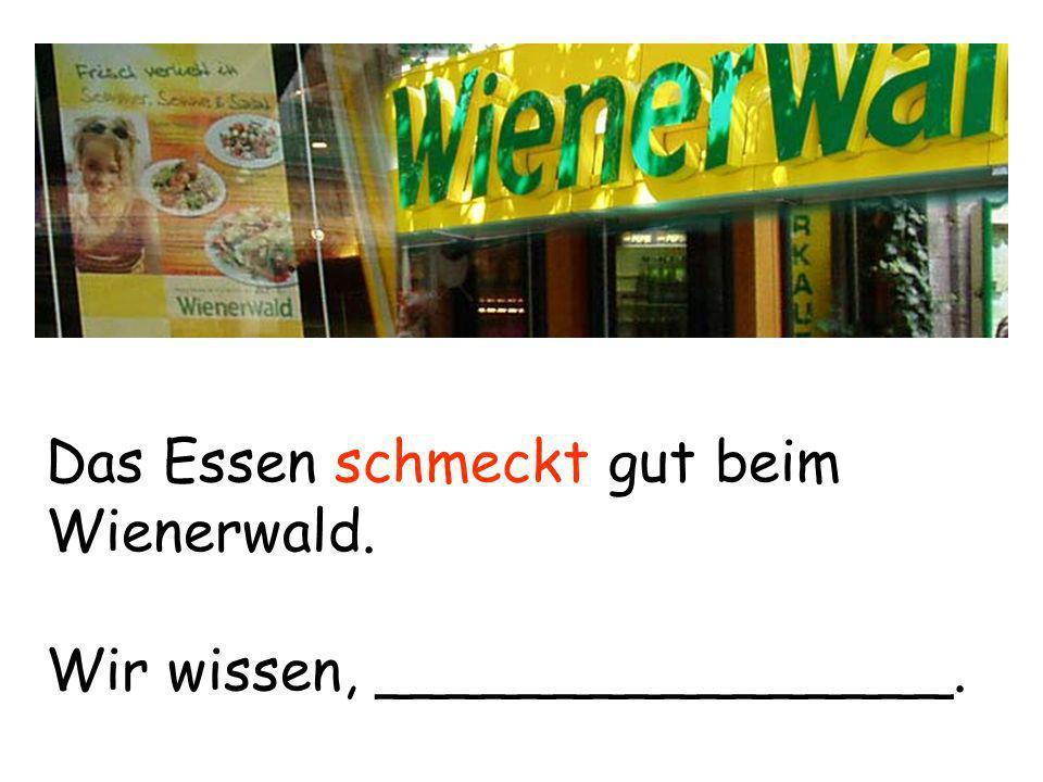 Das Essen schmeckt gut beim Wienerwald. Wir wissen, ________________.