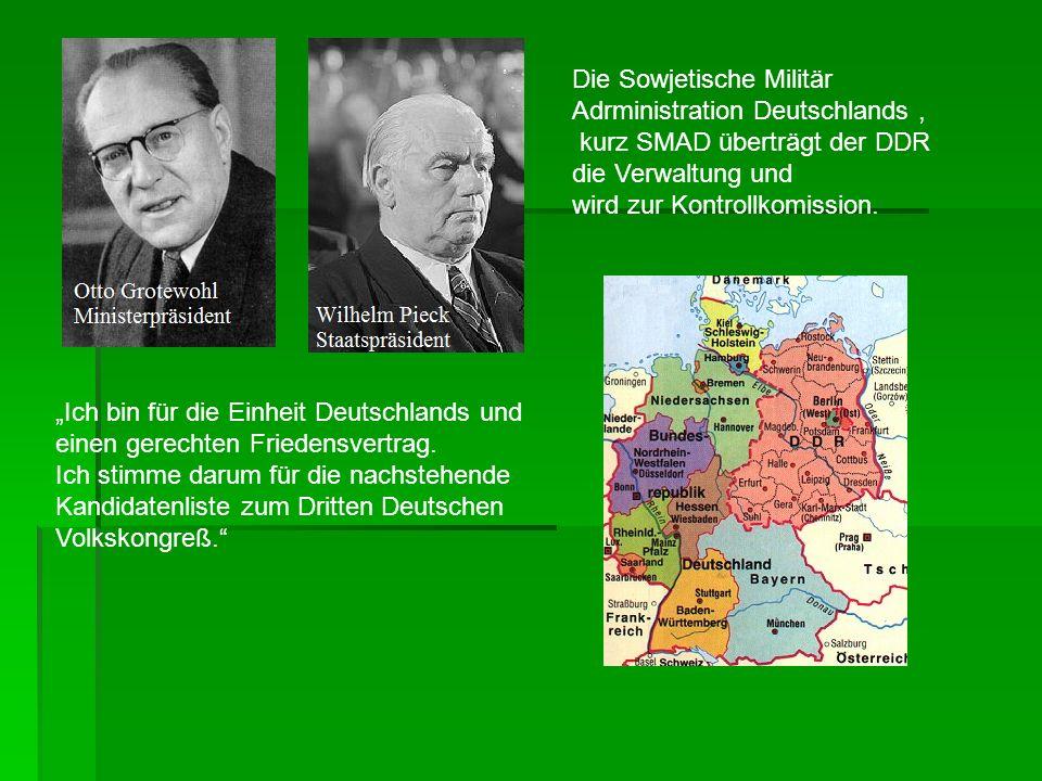 Die Sowjetische Militär Adrministration Deutschlands, kurz SMAD überträgt der DDR die Verwaltung und wird zur Kontrollkomission. Ich bin für die Einhe