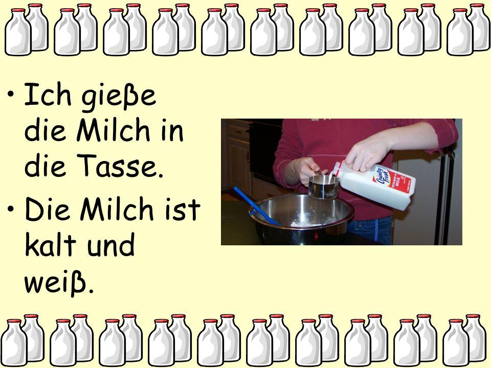 Ich gieβe die Milch in die Tasse. Die Milch ist kalt und weiβ.
