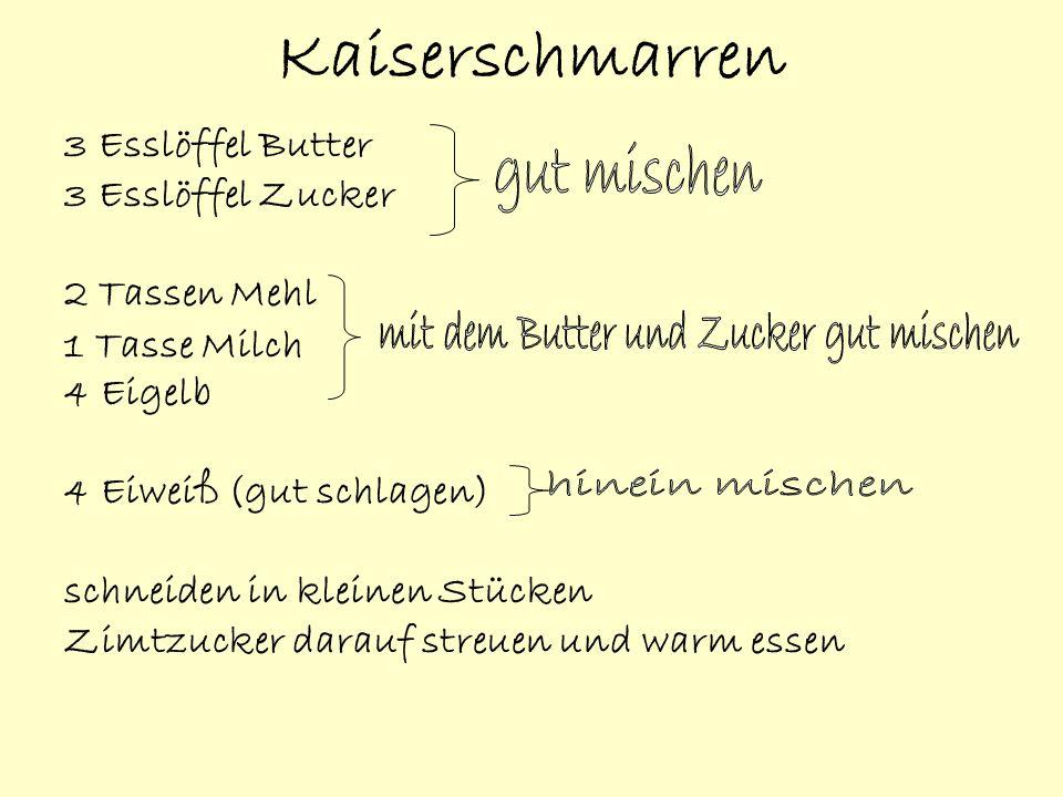 Kaiserschmarren 3 Esslöffel Butter 3 Esslöffel Zucker 2 Tassen Mehl 1 Tasse Milch 4 Eigelb 4 Eiweiß (gut schlagen) schneiden in kleinen Stücken Zimtzu