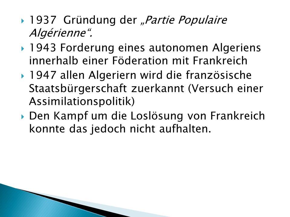 1937 Gründung der Partie Populaire Algérienne. 1943 Forderung eines autonomen Algeriens innerhalb einer Föderation mit Frankreich 1947 allen Algeriern