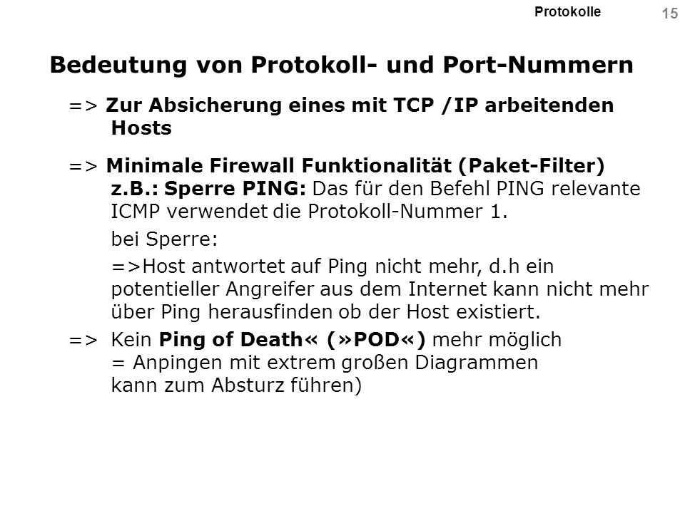 Protokolle 15 Bedeutung von Protokoll- und Port-Nummern => Zur Absicherung eines mit TCP /IP arbeitenden Hosts => Minimale Firewall Funktionalität (Pa