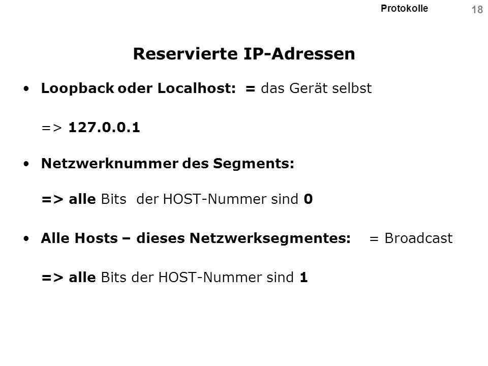 Protokolle 18 Reservierte IP-Adressen Loopback oder Localhost: = das Gerät selbst => 127.0.0.1 Netzwerknummer des Segments: => alle Bits der HOST-Numm