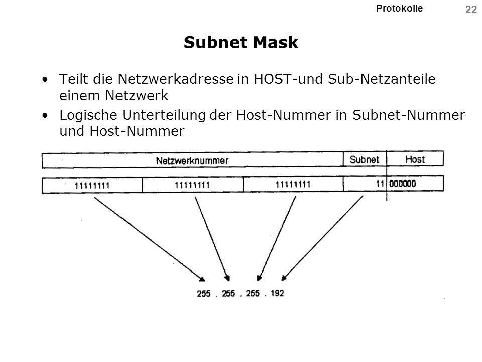 Protokolle 22 Subnet Mask Teilt die Netzwerkadresse in HOST-und Sub-Netzanteile einem Netzwerk Logische Unterteilung der Host-Nummer in Subnet-Nummer