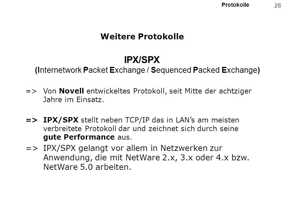 Protokolle 26 Weitere Protokolle IPX/SPX (Internetwork Packet Exchange / Sequenced Packed Exchange) => Von Novell entwickeltes Protokoll, seit Mitte d