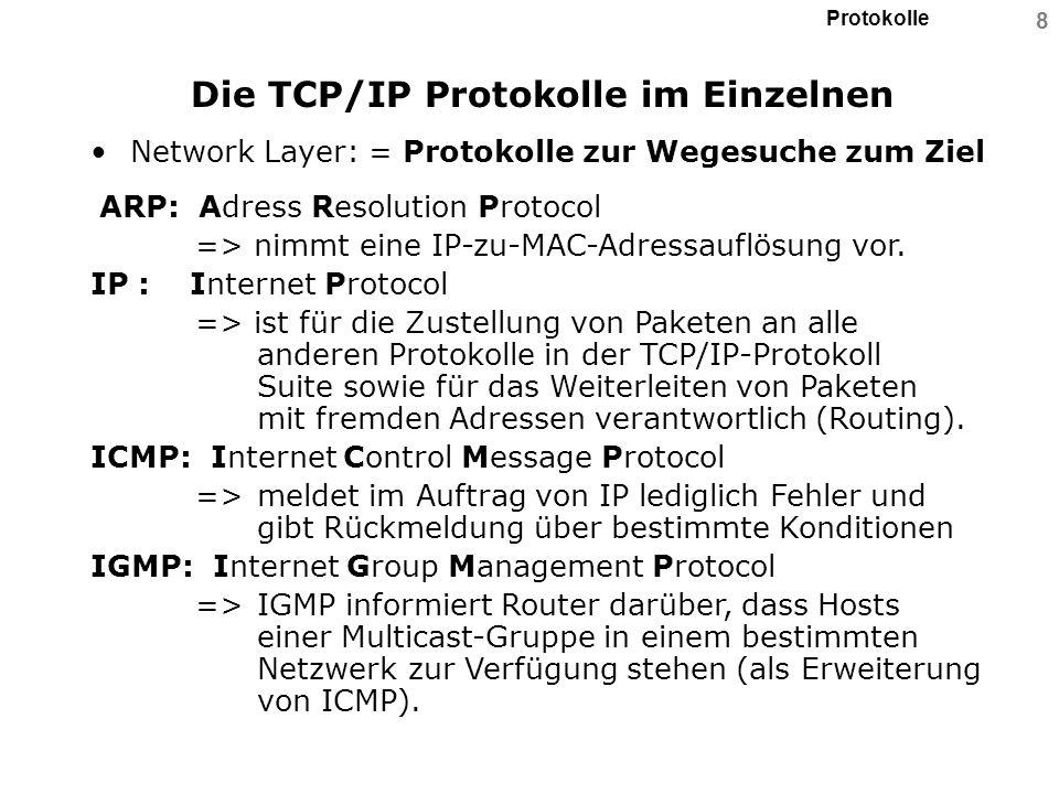 Protokolle 9 Die TCP/IP Protokolle im Einzelnen Präsentation-, Session-, Transport-Layer: = Protokolle zur Datendarstellung-, Kommunikations- steuerung- und Daten-Transport TCP: Transmission Control Protocol => verbindungs-orientiertes Protokoll, das einen Zustellungsdienst realisiert,d.h.: # TCP garantiert die Zustellung von Informationen, # sorgt für eine geeignete Reihenfolge der Daten und # nimmt eine Checksummen-Prüfung sowohl des Headers als auch der eigentlichen Daten vor.