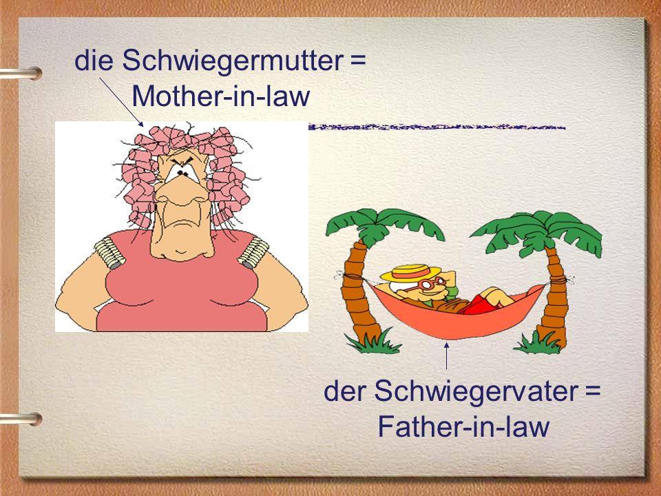 die Schwiegermutter = Mother-in-law der Schwiegervater = Father-in-law