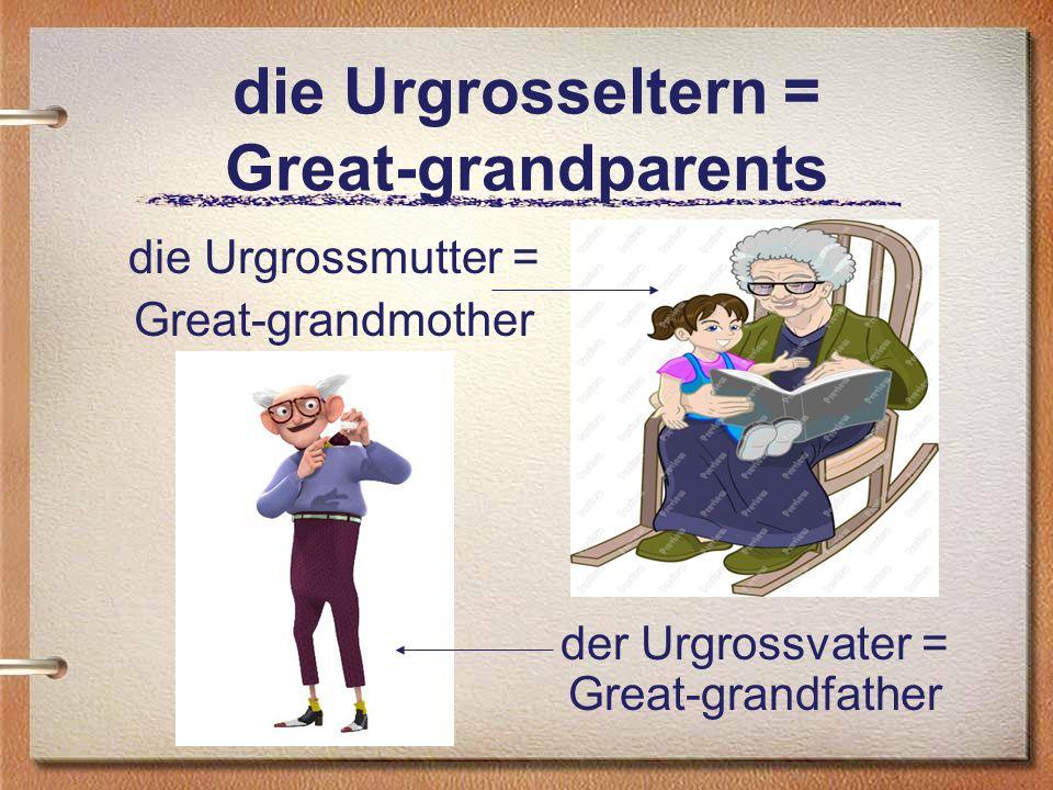 die Urgrosseltern = Great-grandparents die Urgrossmutter = Great-grandmother der Urgrossvater = Great-grandfather