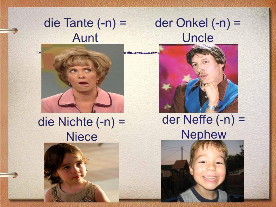 die Tante (-n) = Aunt der Onkel (-n) = Uncle die Nichte (-n) = Niece der Neffe (-n) = Nephew