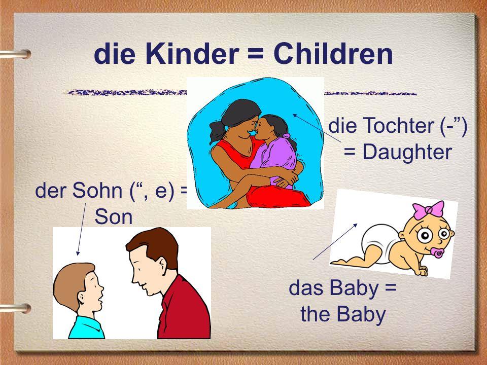 die Kinder = Children die Tochter (-) = Daughter der Sohn (, e) = Son das Baby = the Baby