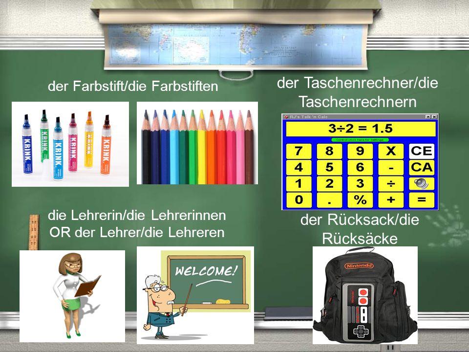 der Taschenrechner/die Taschenrechnern die Lehrerin/die Lehrerinnen OR der Lehrer/die Lehreren der Rücksack/die Rücksäcke der Farbstift/die Farbstiften