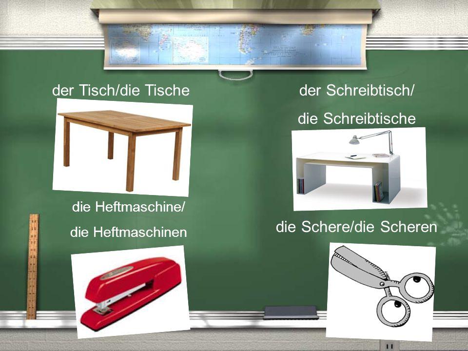 der Tisch/die Tische die Schere/die Scheren der Schreibtisch/ die Schreibtische die Heftmaschine/ die Heftmaschinen