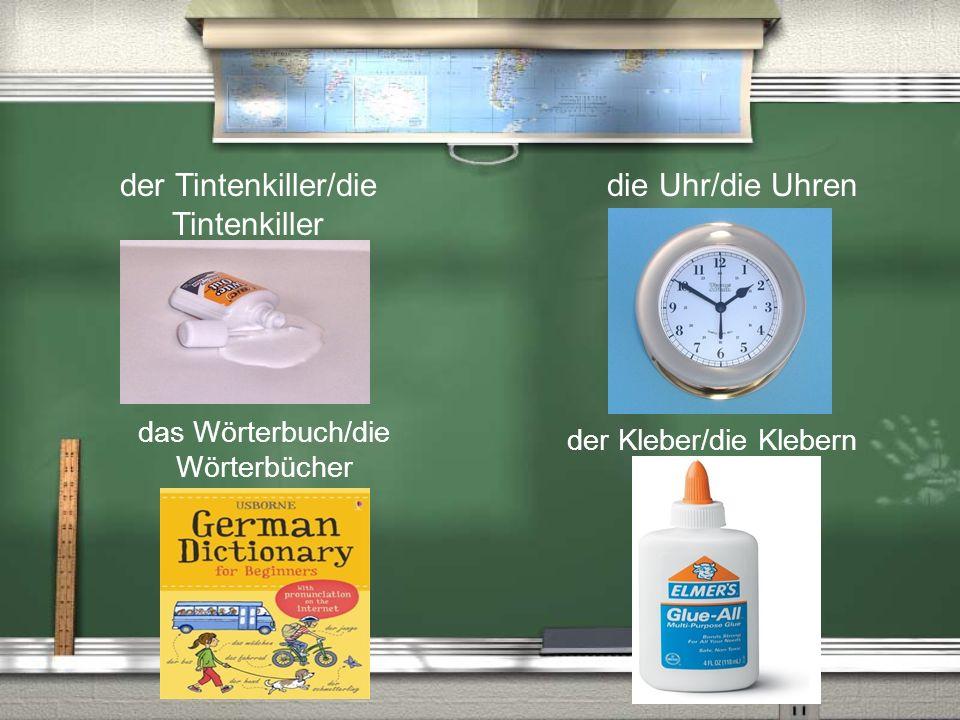 der Tintenkiller/die Tintenkiller die Uhr/die Uhren das Wörterbuch/die Wörterbücher der Kleber/die Klebern