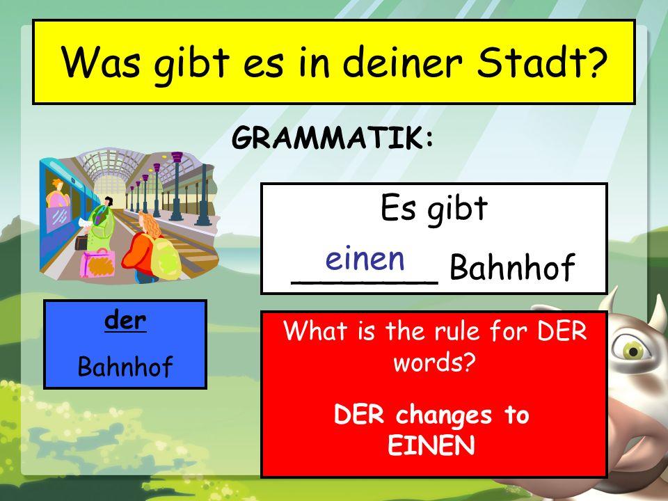 GRAMMATIK: Was gibt es in deiner Stadt? der Bahnhof Es gibt _______ Bahnhof einen What is the rule for DER words? DER changes to EINEN