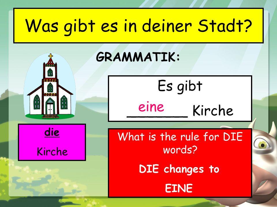 GRAMMATIK: Was gibt es in deiner Stadt? die Kirche Es gibt _______ Kirche eine What is the rule for DIE words? DIE changes to EINE