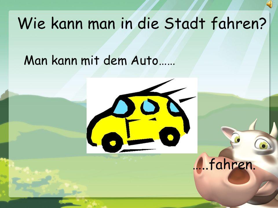 Wie kann man in die Stadt fahren? Man kann mit dem Auto…… …..fahren.
