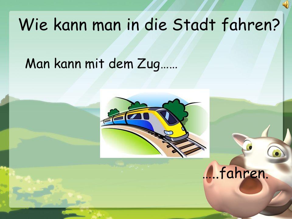 Wie kann man in die Stadt fahren? Man kann mit dem Zug…… …..fahren.