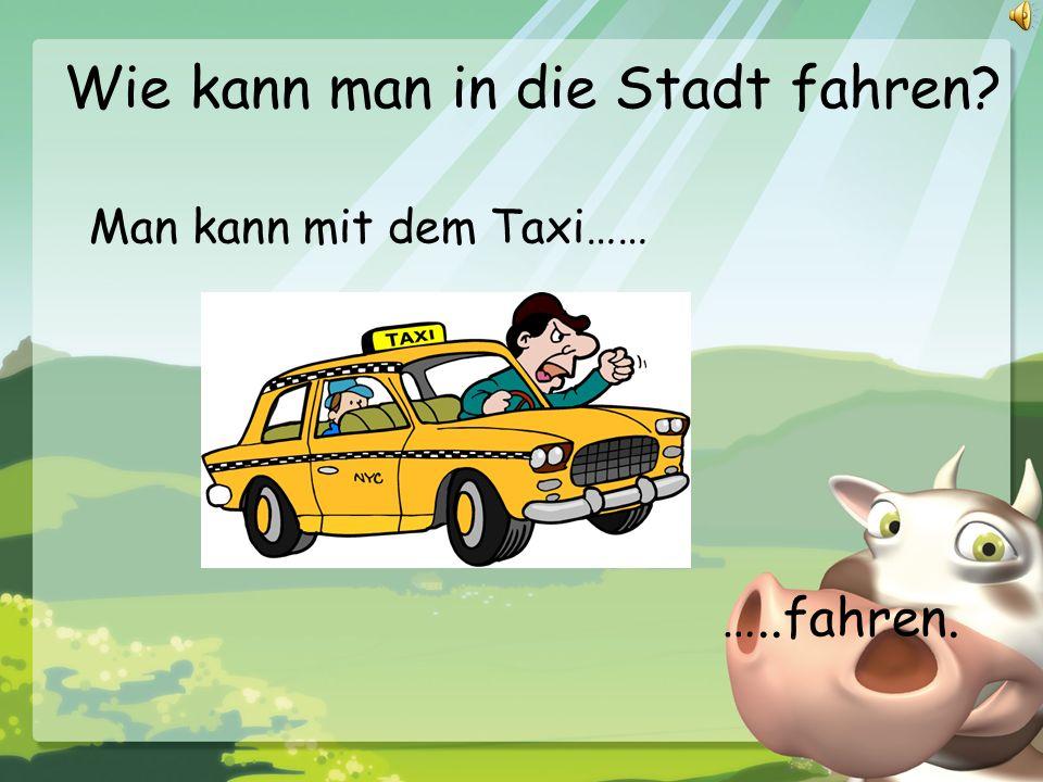 Wie kann man in die Stadt fahren? Man kann mit dem Taxi…… …..fahren.
