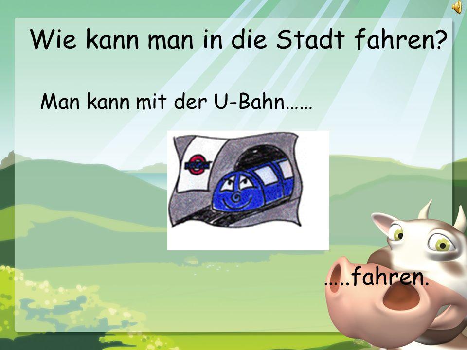 Wie kann man in die Stadt fahren? Man kann mit der U-Bahn…… …..fahren.