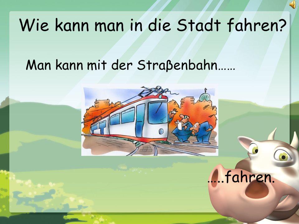 Wie kann man in die Stadt fahren? Man kann mit der Straβenbahn…… …..fahren.